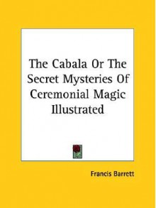 The Cabala or the Secret Mysteries of Ceremonial Magic Illustrated - Francis Barrett