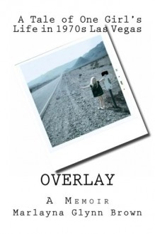 Overlay: A Tale of One Girl's Life in 1970s Las Vegas - Marlayna Glynn Brown