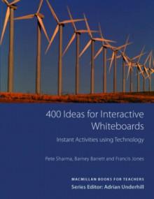 400 Ideas for Interactive Whiteboards - Pete Sharma, Barney Barrett, Francis Jones, Adrian Underhill
