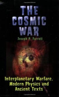 The Cosmic War: Interplanetary Warfare, Modern Physics, and Ancient Texts: A Study in Non-Catastrophist Interpretations of Ancient Leg - Joseph P. Farrell