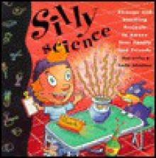 Silly Science: Strange and Startling Projects to Amaze Your Family and Friends - Shar Levine, Leslie Johnstone