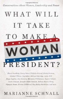What Will It Take to Make A Woman President?: Conversations About Women, Leadership and Power - Marianne Schnall
