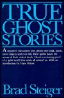 True Ghost Stories - Brad Steiger