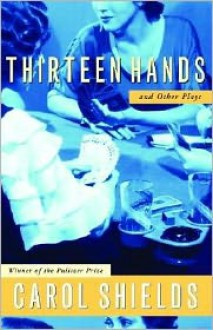 Thirteen Hands And Other Plays - Carol Shields