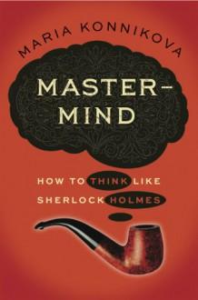 MASTER MIND {Mastermind}: How to Think Like Sherlock Holmes by Maria Konnikova (Jan 3, 2013) (Mastermind) - Maria Konnikova