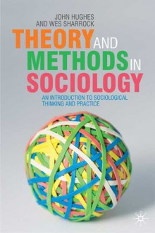Theory and Methods in Sociology: An Introduction to Sociological Thinking and Practice - John Hughes, Wes W. Sharrock