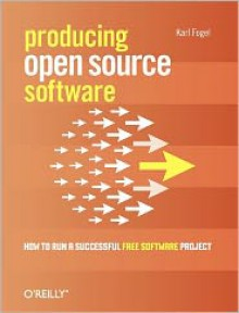 Producing Open Source Software: How to Run a Successful Free Software Project - Karl Franz Fogel