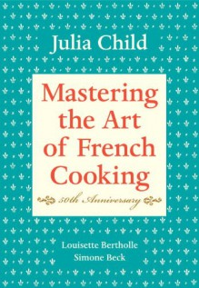 Mastering the Art of French Cooking - Julia Child,Simone Beck,Louisette Bertholle