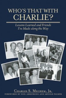 Who's That With Charlie?: Lessons Learned and Friends I've Made Along the Way - Charles S. Mechem, Neil Armstrong