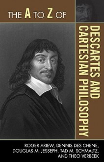 The A to Z of Descartes and Cartesian Philosophy - Roger Ariew, Dennis Des Chene, Douglas M. Jesseph, Tad M. Schmaltz, Theo Verbeek