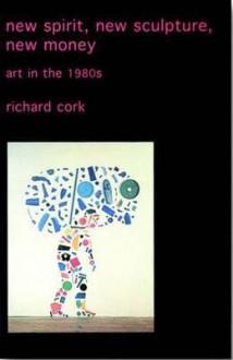 New Spirit, New Sculpture, New Money: Art in the 1980s - Richard Cork