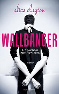 WALLBANGER - Ein Nachbar zum Verlieben (The Cocktail Series) - Alice Clayton,Julia Weisenberger