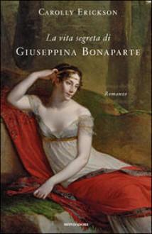 La vita segreta di Giuseppina Bonaparte - Carolly Erickson, Anna Luisa Zazo