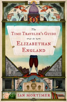 The Time Traveler's Guide to Elizabethan England - Ian Mortimer