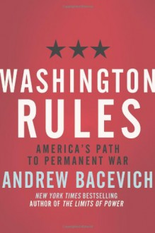 Washington Rules: America's Path to Permanent War (American Empire Project) - Andrew J. Bacevich