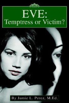 Eve: Temptress or Victim? - Jamie L. Perez