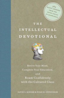 The Intellectual Devotional: Revive Your Mind, Complete Your Education, and Roam Confidently with the Cultured Class - Noah D. Oppenheim, David S. Kidder