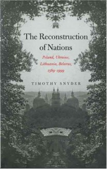 The Reconstruction of Nations: Poland, Ukraine, Lithuania, Belarus, 1569-1999 - Timothy Snyder