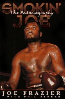 Smokin' Joe: The Autobiography of a Heavyweight Champion of the World, Smokin' Joe Frazier - Joe Frazier, Phil Berger