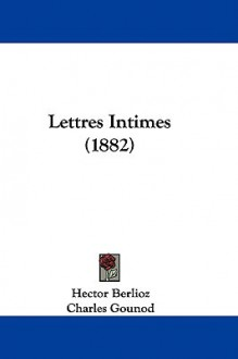 Lettres Intimes (1882) - Hector Berlioz, Charles Gounod