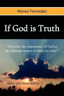 If God Is Truth: How Lies Separate Us from God and Bring Pain Into Our Lives - Alfonso Fernandez