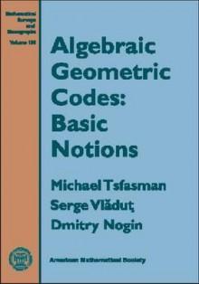 Algebraic Geometry Codes: Basic Notions - Michael A. Tsfasman, Dmitry Nogin, Michael Tsfasman