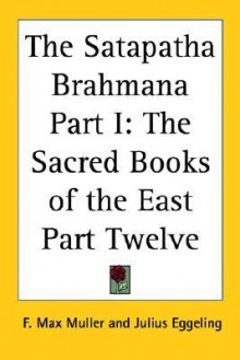 The Satapatha Brahmana Part I: The Sacred Books of the East Part Twelve - Max Müller, Julius Eggeling