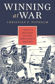 Winning At War: Seven Keys To Military Victory Throughout History - Christian P. Potholm