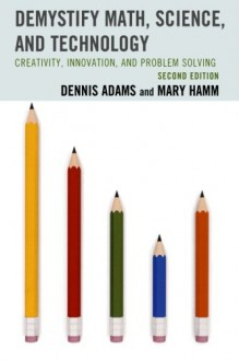 Demystify Math, Science, and Technology: Creativity, Innovation, and Problem-Solving - Dennis Adams, Mary Hamm