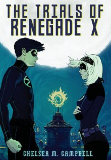 The Trials of Renegade X - Chelsea M. Campbell