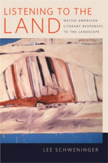 Listening to the Land: Native American Literary Responses to the Landscape - Lee Schweninger