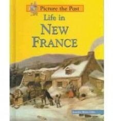 Life in New France (Picture the Past) - Jennifer Blizin Gillis