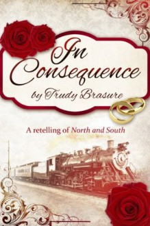 In Consequence: A Retelling of North and South - Trudy Brasure