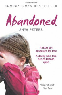 Abandoned: A Little Girl Desperate for Love, a Daddy Who Tore Her Childhood Apart - Anya Peters