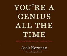 You're a Genius All the Time: Belief and Technique for Modern Prose - Jack Kerouac, Regina Weinreich