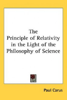 The Principle of Relativity in the Light of the Philosophy of Science - Paul Carus, James Bradley