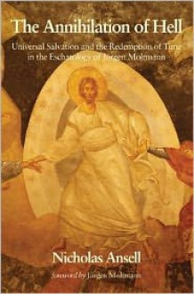 The Annihilation of Hell: Universal Salvation and the Redemption of Time in the Eschatology of Jürgen Moltmann - Nicholas Ansell, Jürgen Moltmann