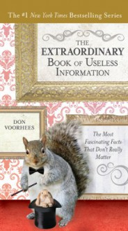 The Extraordinary Book of Useless Information: The Most Fascinating Facts That Don�t Really Matter - Don Voorhees