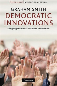 Democratic Innovations: Designing Institutions for Citizen Participation - Graham Smith