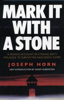 Mark It with a Stone: A Moving Account of a Young Boy's Struggle to Survive the Nazi Death Camps - Joseph Horn, Joseph Horh