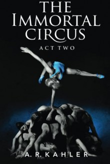 The Immortal Circus: Act Two - A.R. Kahler