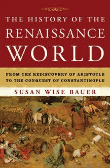 The History of the Renaissance World: From the Rediscovery of Aristotle to the Conquest of Constantinople - Susan Wise Bauer
