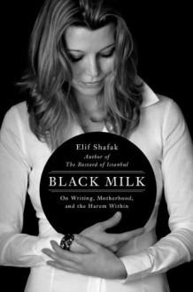 Black Milk: On Writing, Motherhood, and the Harem Within - Elif Shafak