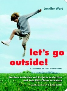 Let's Go Outside!: Outdoor Activities and Projects to Get You and Your Kids Closer to Nature - Jennifer Ward, Susie Ghahremani