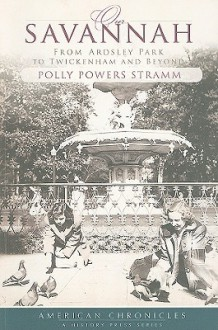 Our Savannah: From Ardsley Park to Twickenham and Beyond - Polly Powers Stramm