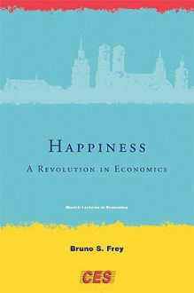 Happiness: A Revolution in Economics (Munich Lectures in Economics) - Bruno S. Frey