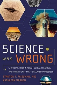 Science Was Wrong: Startling Truths About Cures, Theories & Inventions They Declared Impossible - Stanton T. Friedman, Kathleen Marden