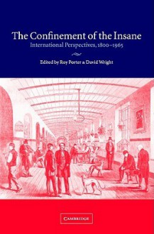 The Confinement of the Insane: International Perspectives, 1800 1965 - Roy Porter