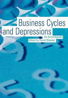 Business Cycles and Depressions: An Encyclopedia - David Glasner