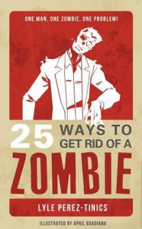 25 Ways to Get Rid of a Zombie - Lyle Perez-Tinics, April Guadiana